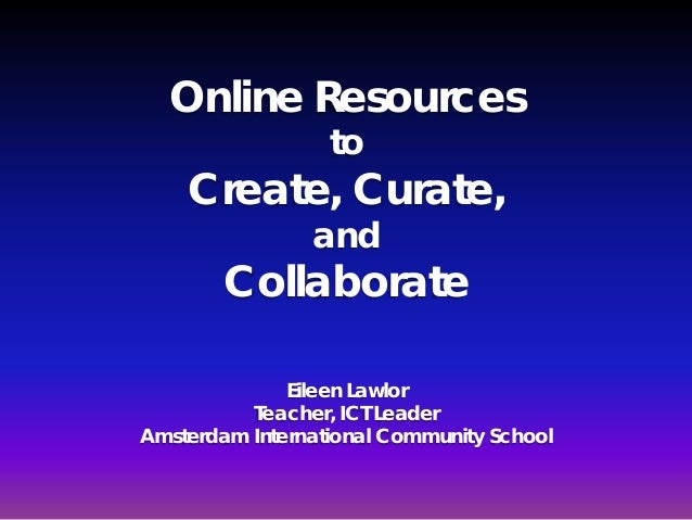 Online Resources                  to    Create, Curate,                and        Collaborate              Eileen Lawlor  ...