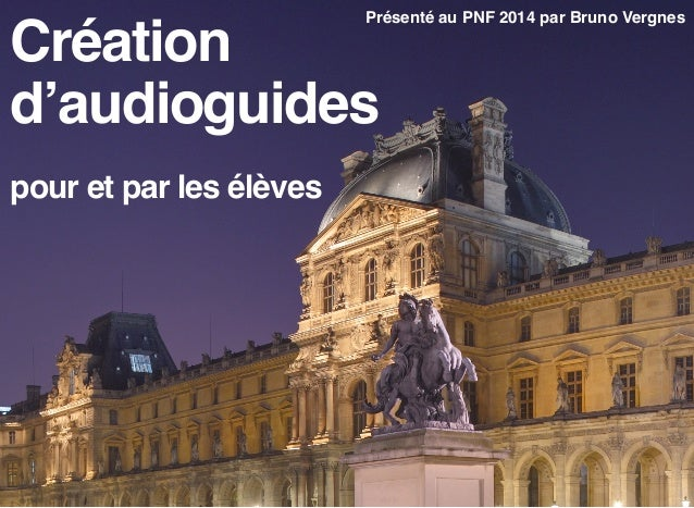 1 Création d'audioguides pour et par les élèves Présenté au PNF 2014 par Bruno Vergnes