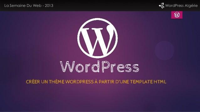 WordPressCRÉER UN THÈME WORDPRESS À PARTIR D'UNE TEMPLATE HTMLLa Semaine Du Web - 2013 WordPress Algérie