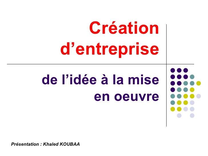 Création d'entreprise de l'idée à la mise  en oeuvre Présentation : Khaled KOUBAA