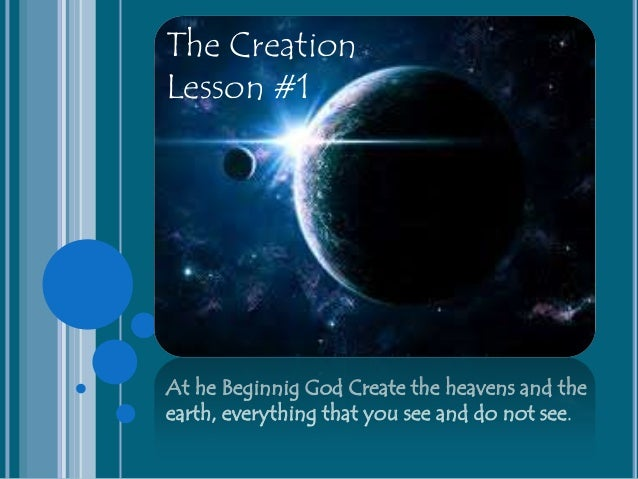 At he Beginnig God Create the heavens and the earth, everything that you see and do not see. The Creation Lesson #1