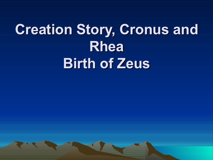 Creation Story, Cronus and           Rhea       Birth of Zeus