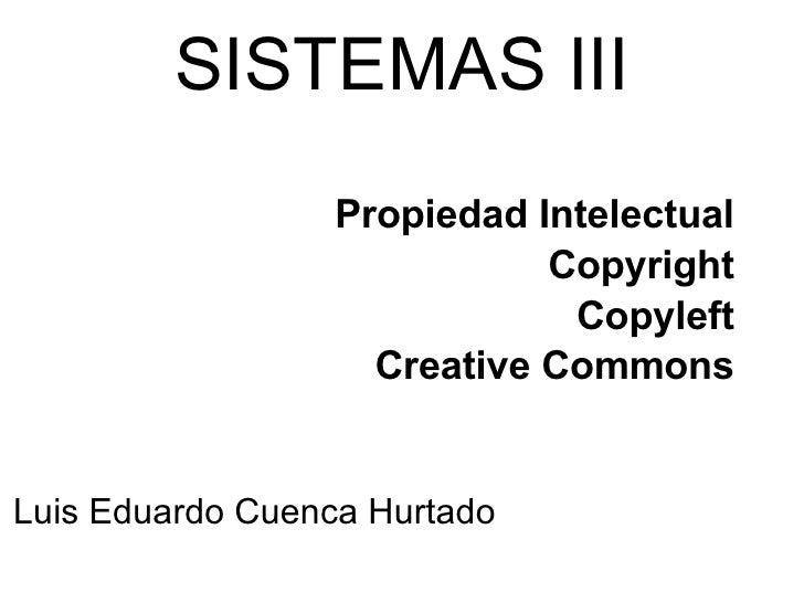 SISTEMAS III Propiedad Intelectual Copyright Copyleft Creative Commons Luis Eduardo Cuenca Hurtado