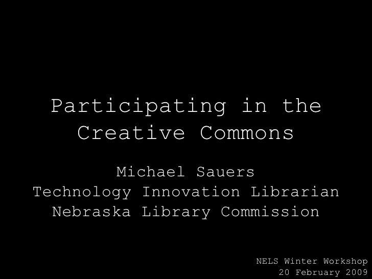 Participating in the Creative Commons Michael Sauers Technology Innovation Librarian Nebraska Library Commission NELS Wint...