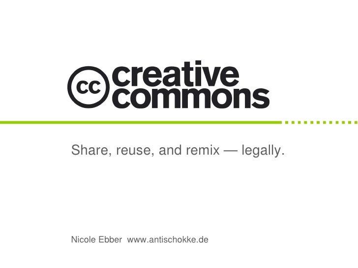 Share, reuse, and remix — legally.     Nicole Ebber www.antischokke.de