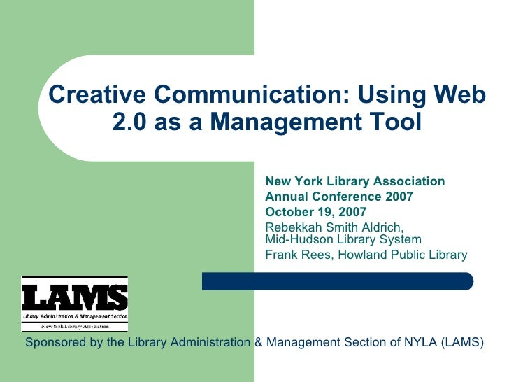 Creative Communication: Using Web 2.0 as a Management Tool New York Library Association Annual Conference 2007 October 19,...