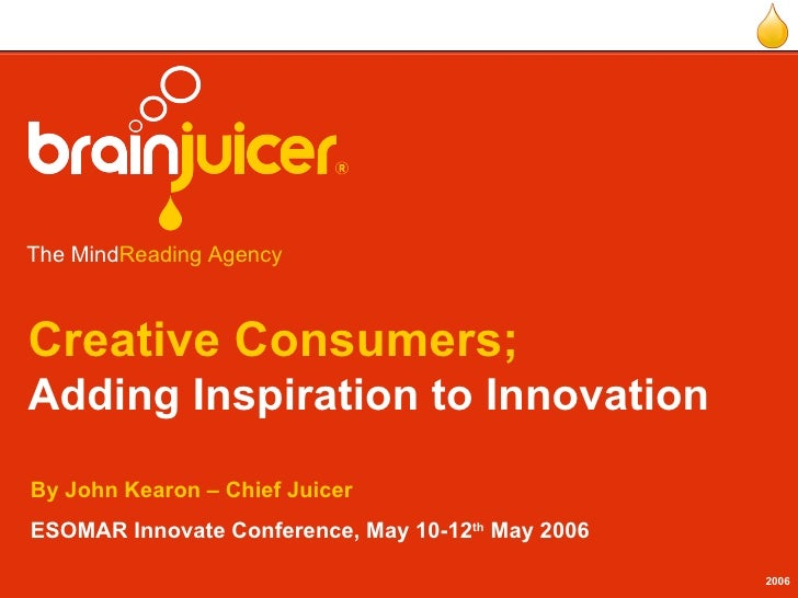 Creative Consumers; Adding Inspiration to Innovation By John Kearon – Chief Juicer ESOMAR Innovate Conference, May 10-12 t...