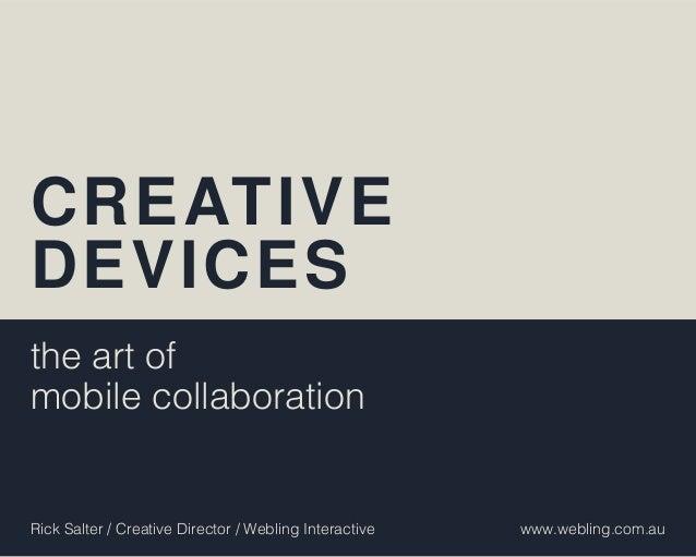 CREATIVEDEVICESthe art ofmobile collaborationRick Salter / Creative Director / Webling Interactive   www.webling.com.au