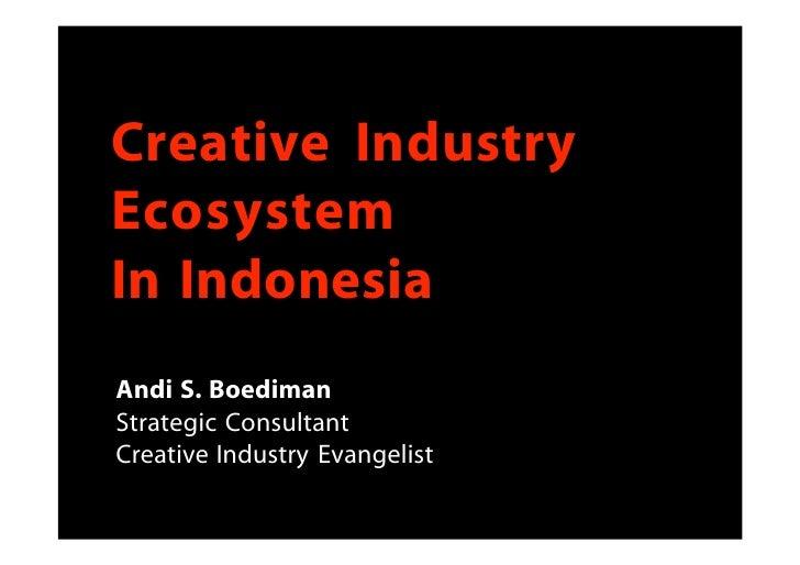Creative Industry Ecosystem In Indonesia Andi S. Boediman Strategic Consultant Creative Industry Evangelist