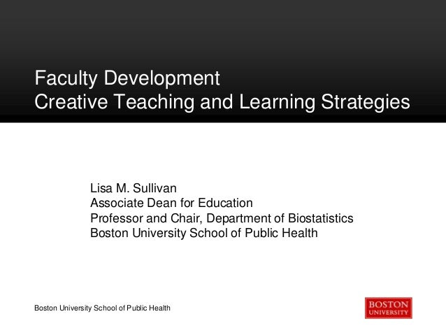 Faculty Development Creative Teaching and Learning Strategies  Lisa M. Sullivan Associate Dean for Education Professor and...