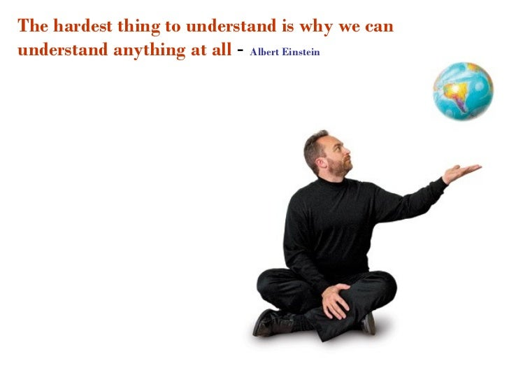 The hardest thing to understand is why we canunderstand anything at all - Albert Einstein
