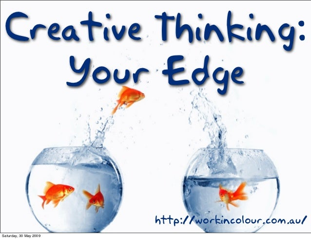 Creative Thinking:    Your Edge                        http://workincolour.com.au/Saturday, 30 May 2009