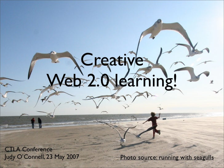 Creative                Web 2.0 learning!   CTLA Conference Judy O'Connell, 23 May 2007   Photo source: running with seagulls