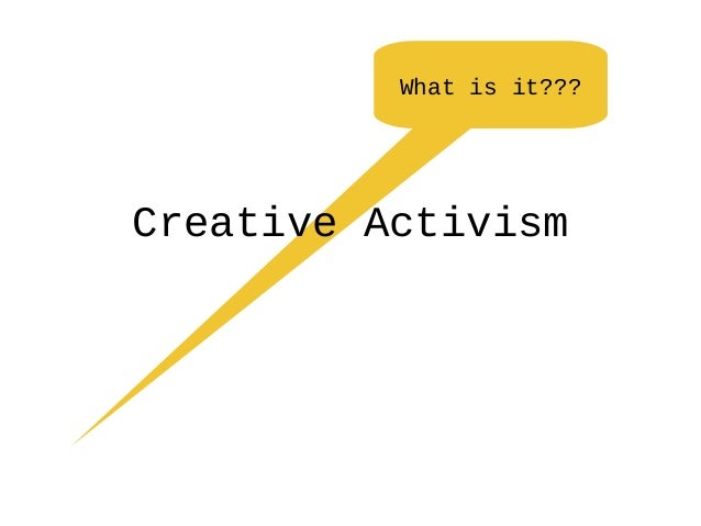 What is it??? Creative Activism