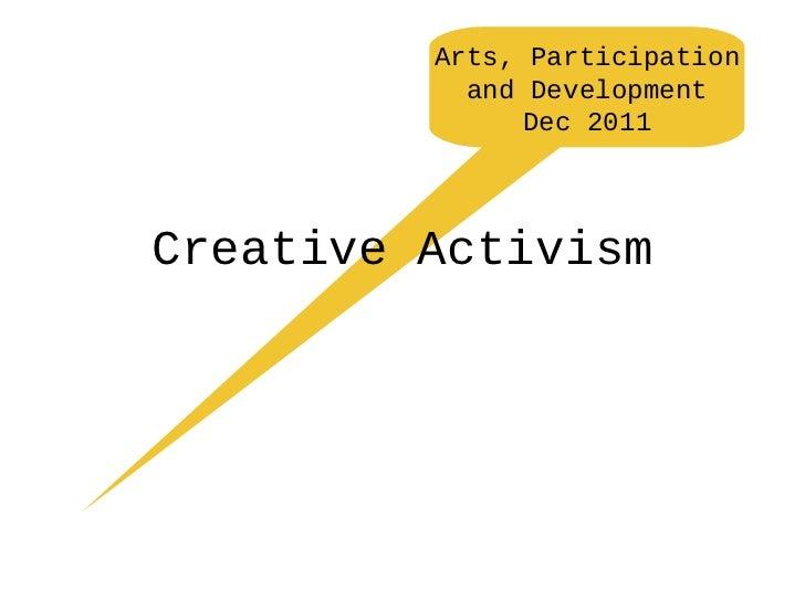 Arts, Participation           and Development               Dec 2011Creative Activism