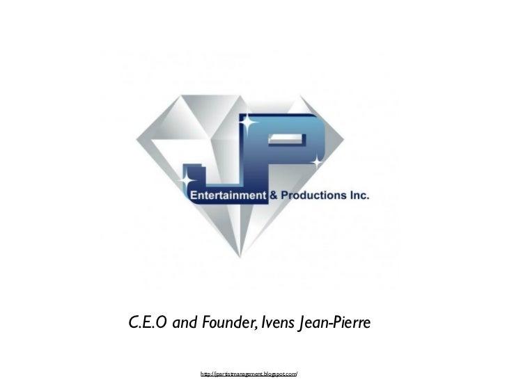 C.E.O and Founder, Ivens Jean-Pierre          http://jpartistmanagement.blogspot.com/