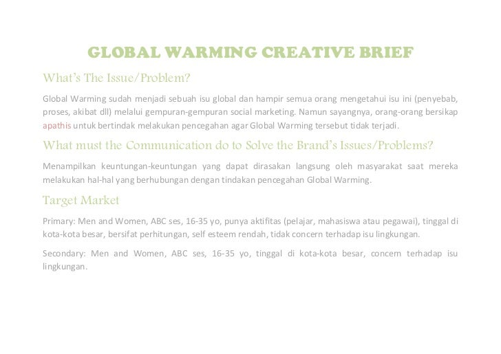GLOBAL WARMING CREATIVE BRIEFWhat's The Issue/Problem?Global Warming sudah menjadi sebuah isu global dan hampir semua oran...