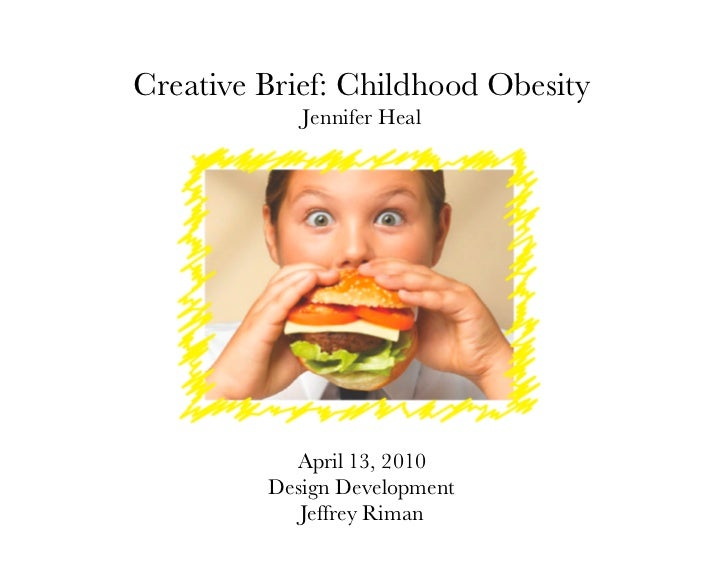 Creative Brief: Childhood Obesity            Jennifer Heal           April 13, 2010         Design Development            ...