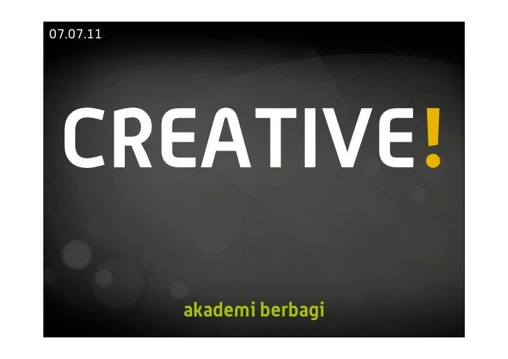 07.07.11 CREATIVE!           akademi berbagi