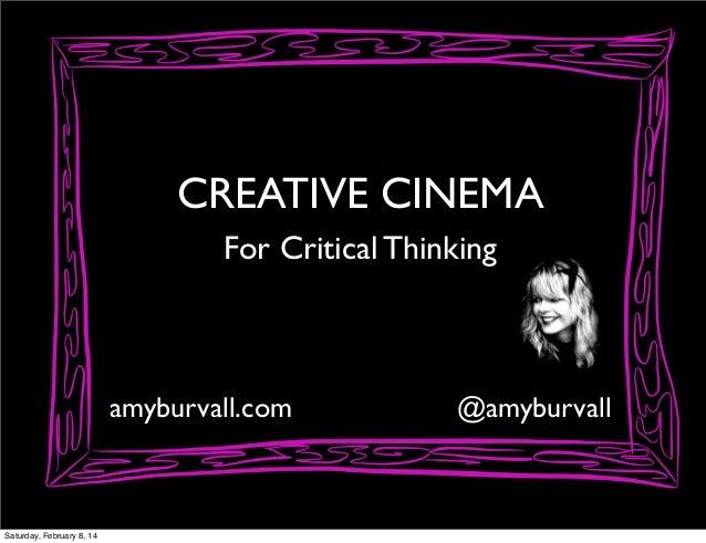 CREATIVE CINEMA For Critical Thinking  amyburvall.com  Saturday, February 8, 14  @amyburvall