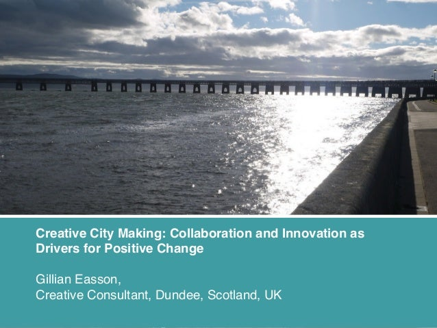 Creative City Making: Collaboration and Innovation as Drivers for Positive Change Gillian Easson, Creative Consultant, Dun...