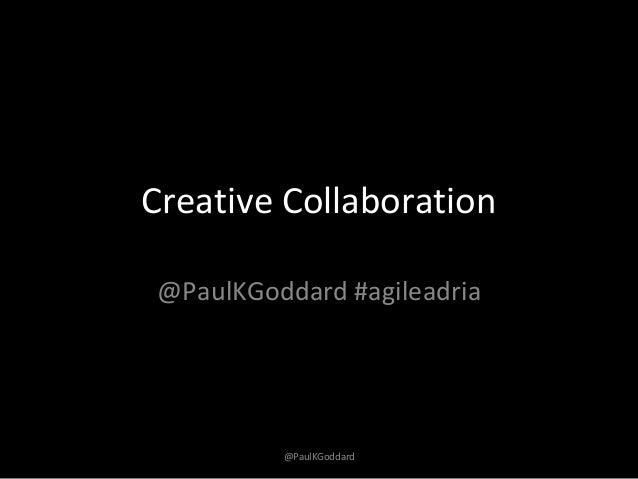 @PaulKGoddardCreative Collaboration@PaulKGoddard #agileadria