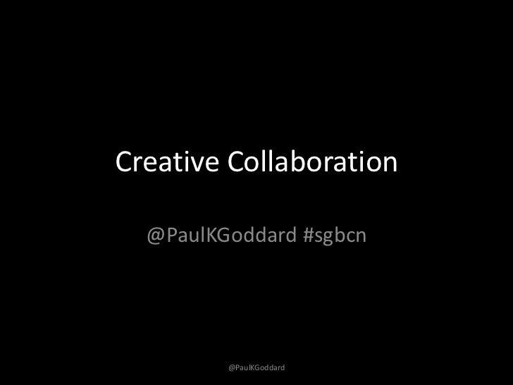 Creative Collaboration  @PaulKGoddard #sgbcn         @PaulKGoddard