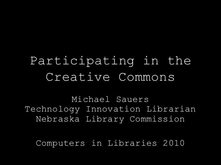 Participating in theCreative Commons<br />Michael SauersTechnology Innovation LibrarianNebraska Library Commission<br />Co...