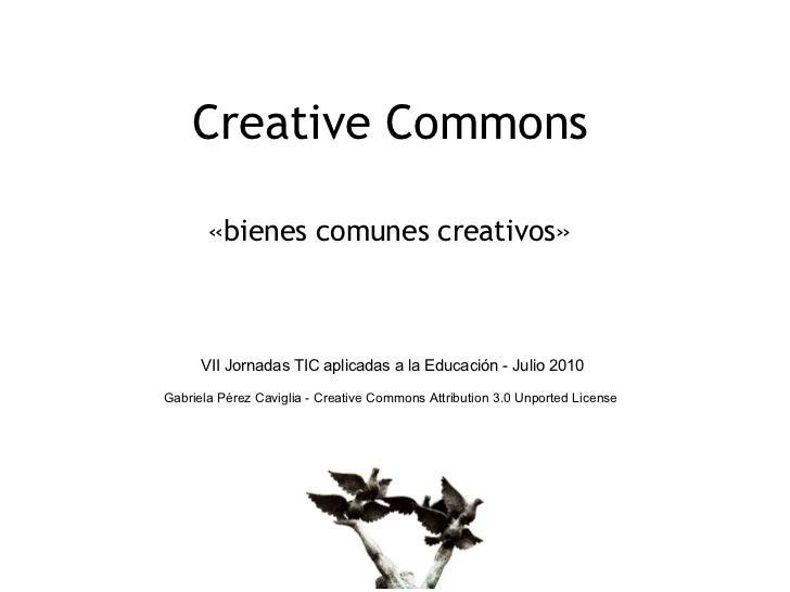 Creative Commons       «bienes comunes creativos»      VII Jornadas TIC aplicadas a la Educación - Julio 2010Gabriela Pére...