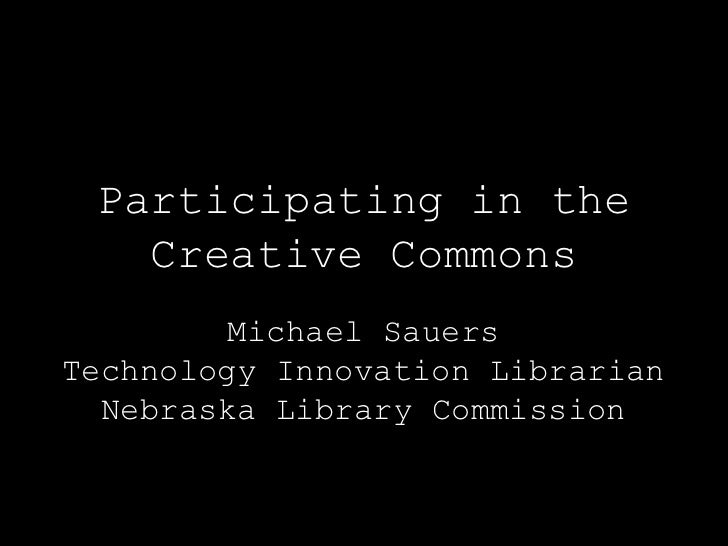 Participating in the   Creative Commons         Michael SauersTechnology Innovation Librarian  Nebraska Library Commission