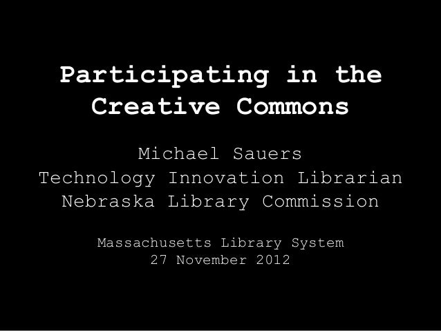 Participating in the   Creative Commons         Michael SauersTechnology Innovation Librarian  Nebraska Library Commission...