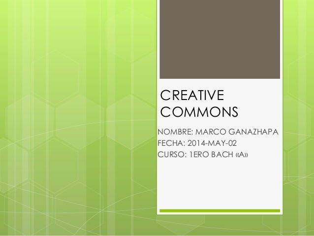 CREATIVE COMMONS NOMBRE: MARCO GANAZHAPA FECHA: 2014-MAY-02 CURSO: 1ERO BACH «A»