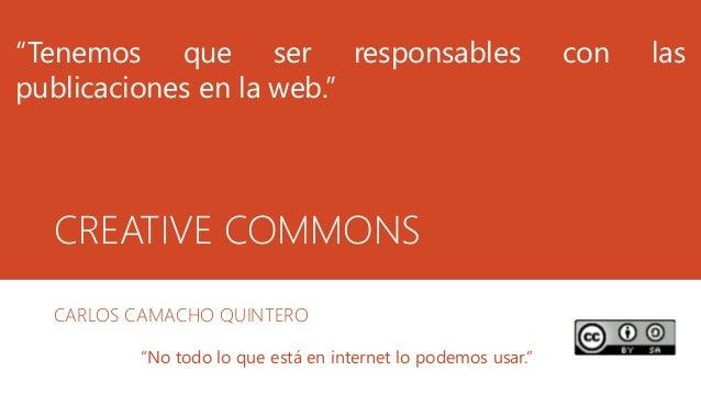 """CREATIVE COMMONS CARLOS CAMACHO QUINTERO """"Tenemos que ser responsables con las publicaciones en la web."""" """"No todo lo que e..."""