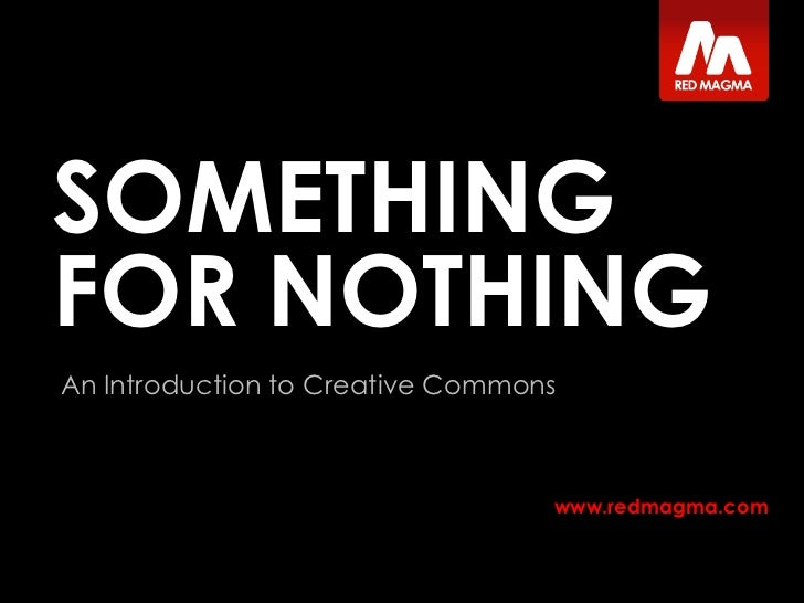 SOMETHING FOR NOTHING<br />An Introduction to Creative Commons<br />Tom Jarrett<br />Designer, Red Magma<br />