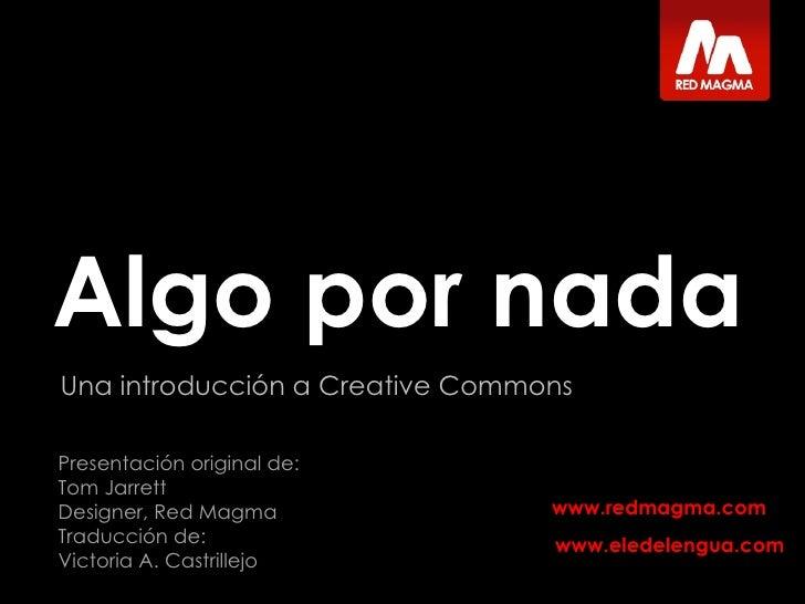 Algo por nada Una introducción a Creative Commons Presentación original de:  Tom Jarrett Designer, Red Magma Traducción de...