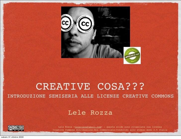 CREATIVE COSA???      INTRODUZIONE SEMISERIA ALLE LICENZE CREATIVE COMMONS                                         Lele Ro...