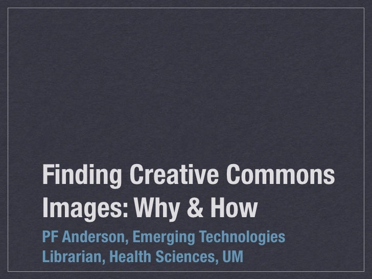 Finding Creative Commons Images: Why & How PF Anderson, Emerging Technologies Librarian, Health Sciences, UM