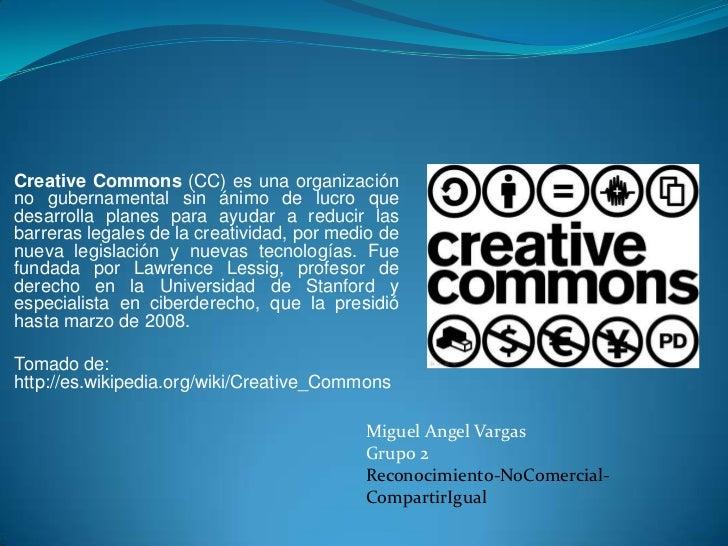 CreativeCommons (CC) es una organización no gubernamental sin ánimo de lucro que desarrolla planes para ayudar a reducir l...