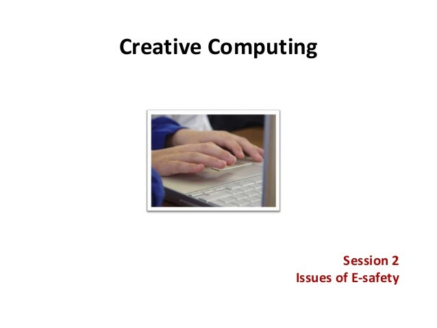 Creative Computing Session 2 Issues of E-safety