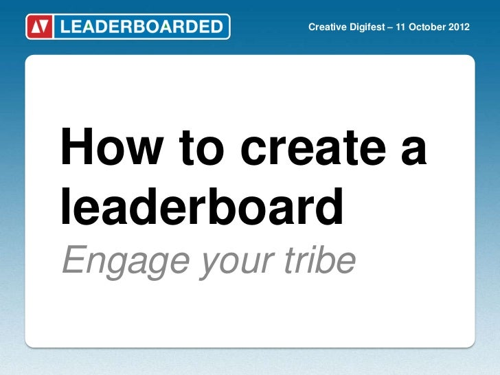 Creative Digifest – 11 October 2012How to create aleaderboardEngage your tribe