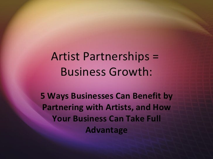 Artist Partnerships =   Business Growth:5 Ways Businesses Can Benefit byPartnering with Artists, and How   Your Business C...