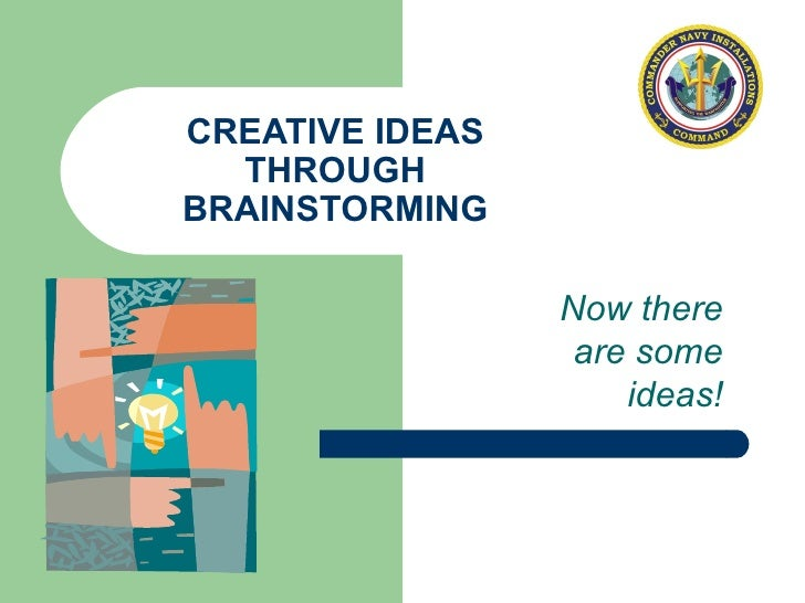 CREATIVE IDEAS THROUGH BRAINSTORMING Now there are some ideas!