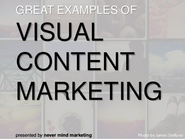 GREAT EXAMPLES OF VISUAL CONTENT MARKETING Photo by James DeRuvopresented by never mind marketing