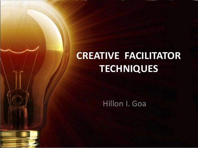 CREATIVE FACILITATOR TECHNIQUES Hillon I. Goa