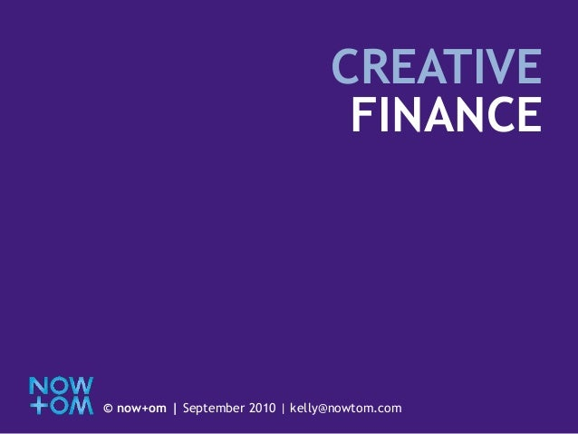CREATIVE FINANCE © now+om | September 2010 | kelly@nowtom.com