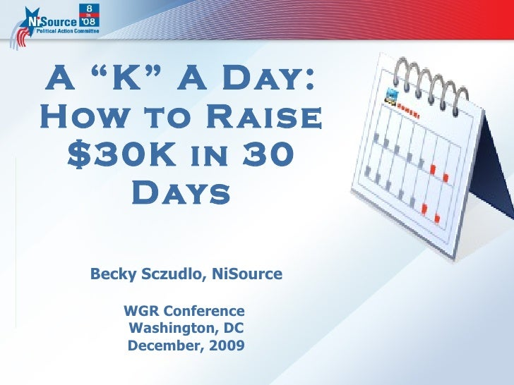 """A """"K"""" A Day: How to Raise $30K in 30 Days Becky Sczudlo, NiSource WGR Conference  Washington, DC December, 2009"""