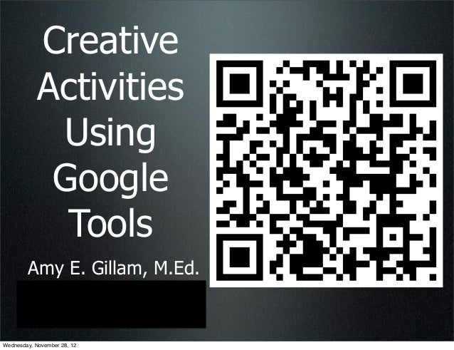 Creative            Activities             Using             Google              Tools        Amy E. Gillam, M.Ed.        ...