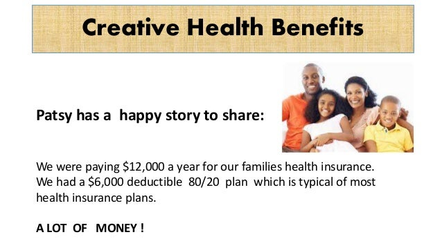 Creative Health Benefits Patsy has a happy story to share: We were paying $12,000 a year for our families health insurance...