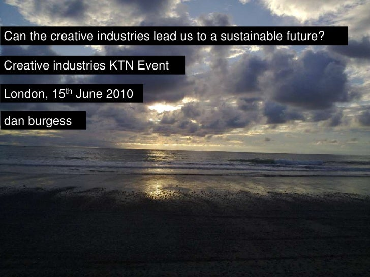 Can the creative industries lead us to a sustainable future? Dan Burgess talk June 2010