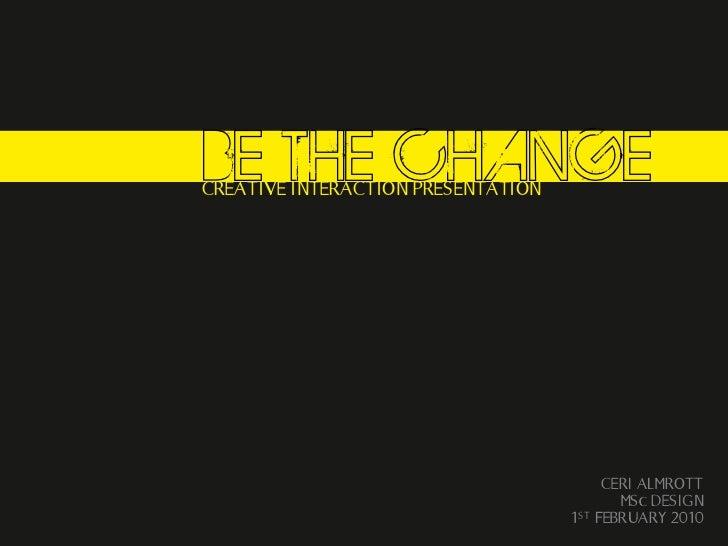 BE THE CHANGECREATIVE INTERACTION PRESENTATION                                           CERI ALMROTT                     ...